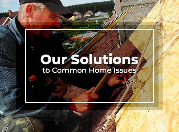 Our Solutions to Common Home Issues